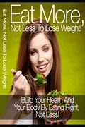 Eat More, Not Less To Lose Weight