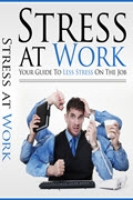 Stress At Work: Your Guide To Less Stress On The Job